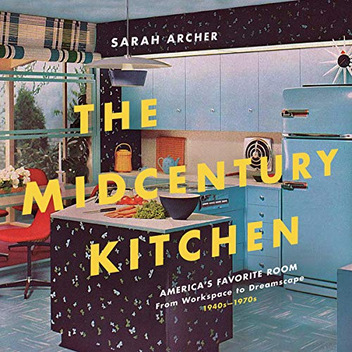 (The Midcentury Kitchen: America's Favorite Room, from Workspace to Dreamscape, 1940s-1970s)