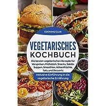 Vegetarisches Kochbuch: Die besten vegetarischen Rezepte für Vorspeisen, Frühstück, Snacks, Salate, Smoothies, Hülsenfrüchte, Tofu und Desserts. Inklusive ... die vegetarische Ernährung. (German Edition)