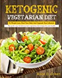 Ketogenic Vegetarian Diet To Weight Loss, Heal Your Body And Upgrade Your Lifestyle: Top Quick, Easy & Delicious Keto Vegetarian Diet Recipes For Your Cookbook For Weight Loss and Overall Health