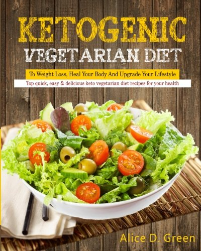 Ketogenic Vegetarian Diet To Weight Loss, Heal Your Body And Upgrade Your Lifestyle: Top Quick, Easy & Delicious Keto Vegetarian Diet Recipes For Your ... Cookbook For Weight Loss and Overall Health)