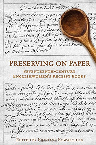 Preserving on Paper: Seventeenth-Century Englishwomen's Receipt Books (Studies in Book and Print Culture) by Kristine Kowalchuk