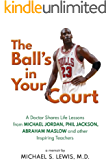 The Ball's in Your Court: A Doctor Shares Life Lessons from Michael Jordan, Phil Jackson, Abraham Maslow and other Inspiring Teachers