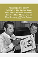Presidents' Body Counts: The Twelve Worst and Four Best American Presidents: Based on How Many Lived or Died Because of Their Actions (Best and Worst World Leaders Book 1)