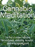 Cannabis Meditation: One hour of ambient marijuana for mindfulness, medicating, recreation, sleep or background sound
