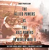 The Allied Powers vs. The Axis Powers in World War II - History Book about Wars | Children's History (English Edition)