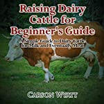 Raising Dairy Cattle for Beginners: A Simple Guide to Dairy Cattle for Milk and Eventually Meat | Carson Wyatt