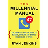 The Millennial Manual: The Complete How-To Guide To Manage, Develop, and Engage Millennials At Work