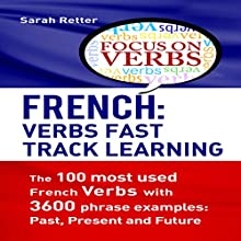 French: Verbs Fast Track Learning: The 100 Most Used French Verbs with 3600 Phrase Examples: Past, Present and Future Audiobook by Sarah Retter Narrated by Nicole Chriqui