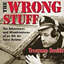 The Wrong Stuff: The Adventures and Misadventures of an 8th Air Force Aviator Audiobook by Truman Smith Narrated by James Killavey