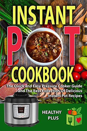 Instant Pot Cookbook: The Quick and Easy Pressure Cooker Guide and The Best Collection Of Delicious Instant Pot Recipes(slow cooker cookbook, slow cooking, ... pot, crockpot, Electric Pressure Cook) by Healthy Plus, Jenny Power