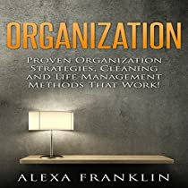 ORGANIZATION: PROVEN ORGANIZATION STRATEGIES, CLEANING AND LIFE MANAGEMENT METHODS THAT WORK!