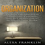 Organization: Proven Organization Strategies, Cleaning and Life Management Methods That Work! | Alexa Franklin