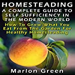 A Complete Guide to Self Sufficiency in the Modern World: How to Grow What You Eat from the Garden for Healthy Homesteading | Marlon Green