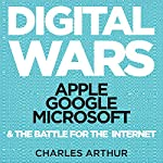 Digital Wars: Apple, Google, Microsoft, and the Battle for the Internet | Charles Arthur
