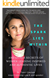 The Spark lies within: And other secrets of women leading inspired and authentic lives