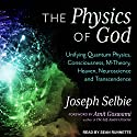 The Physics of God: Unifying Quantum Physics, Consciousness, M-Theory, Heaven, Neuroscience and Transcendence Audiobook by Joseph Selbie, Amit Goswami Narrated by Sean Runnette