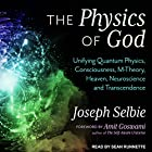 The Physics of God: Unifying Quantum Physics, Consciousness, M-Theory, Heaven, Neuroscience and Transcendence Hörbuch von Amit Goswami, Joseph Selbie Gesprochen von: Sean Runnette