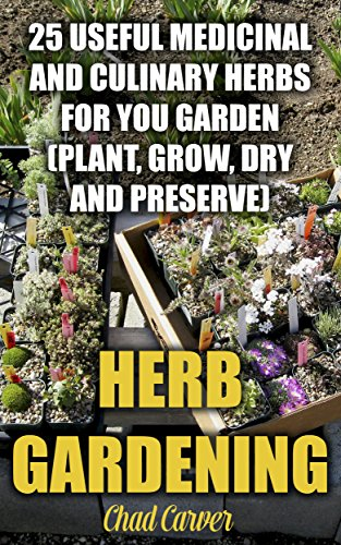 Herb Gardening: 25 Useful Medicinal And Culinary Herbs For You Garden: (Plant, Grow, Dry and Preserve)