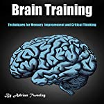 Brain Training: Techniques for Memory Improvement and Critical Thinking | Adrian Tweeley