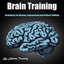 Brain Training: Techniques for Memory Improvement and Critical Thinking Audiobook by Adrian Tweeley Narrated by Weston Gritt