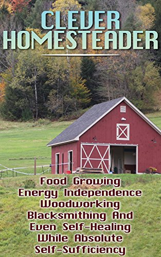 Clever Homesteader: Food Growing, Energy Independence, Woodworking, Blacksmithing And Even Self-Healing While Absolute Self-Sufficiency by [Harrison, John, Abbot, Rita , Henderson, Katya, Anderson, Andy , Thompson, Arnold, Shwarz, David , Bravo, Ciara, Laporetti,  Micheal , Campbell, John, Wood, Hudson ]