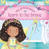 My Princesses Learn to Be Brave, Stephanie Rische, 1414396619