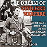 The Dream of Civilized Warfare: World War I Flying Aces and the American Imagination | Linda R. Robertson