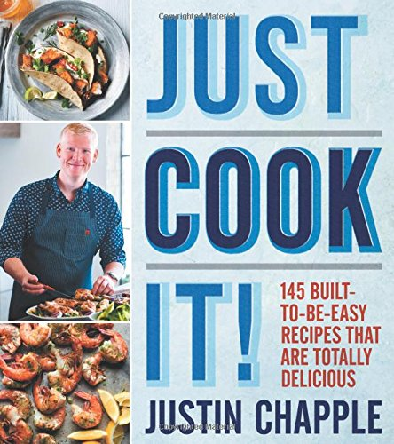 Just Cook It!: 145 Built-to-Be-Easy Recipes That Are Totally Delicious by Justin Chapple