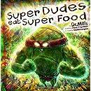 Super Dudes Eat Super Food: The Superhero's Guide to Secret Nutritional Powers