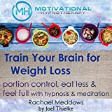 Train Your Brain for Weight Loss: Portion Control, Eat Less and Feel Full with Meditation and Hypnosis