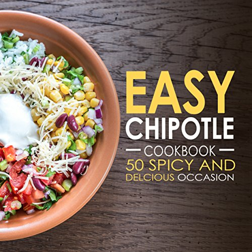 Easy Chipotle Cookbook: 50 Spicy and Delcious Chipotle Recipes (Chipotle Recipes, Chipotle Cookbook, Chipotle Cooking Book 1)
