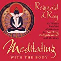 Meditating with the Body: Six Tibetan Buddhist Meditations for Touching Enlightenment with the Body Rede von Reginald A. Ray Gesprochen von: Reginald A. Ray