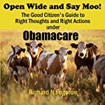 Open Wide and Say Moo!: The Good Citizen's Guide to Right Thoughts and Right Actions under Obamacare | Richard N. Fogoros