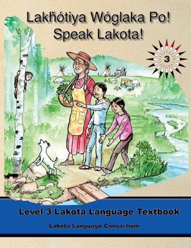 Lakhotiya Woglaka Po! - Speak Lakota! Level 3 Lakota Language Textbook (Lakota Language Consortium)
