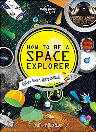 Lonely Planet How to be a Space Explorer 1st Ed. Your Out-of-this-World Adventure