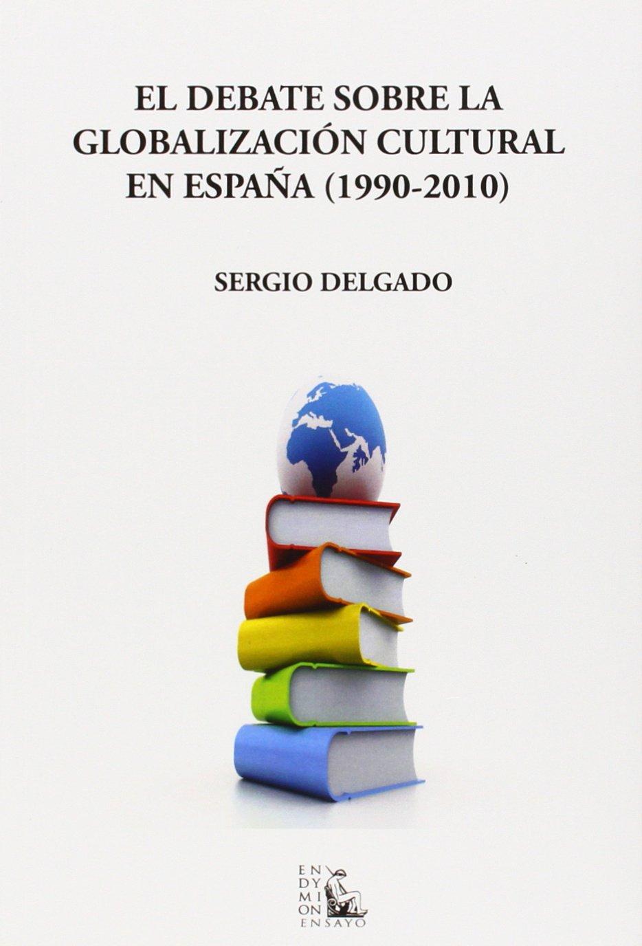 El debate sobre la globalización cultural en España, 1990-2010: Amazon.es: Delgado Pequeño, Sergio: Libros
