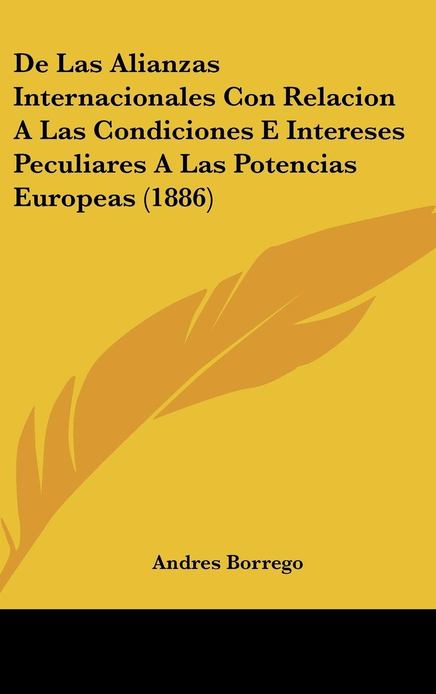 De Las Alianzas Internacionales Con Relacion A Las Condiciones E Intereses Peculiares A Las Potencias Europeas (1886) (Spanish Edition) PDF ePub fb2 ebook
