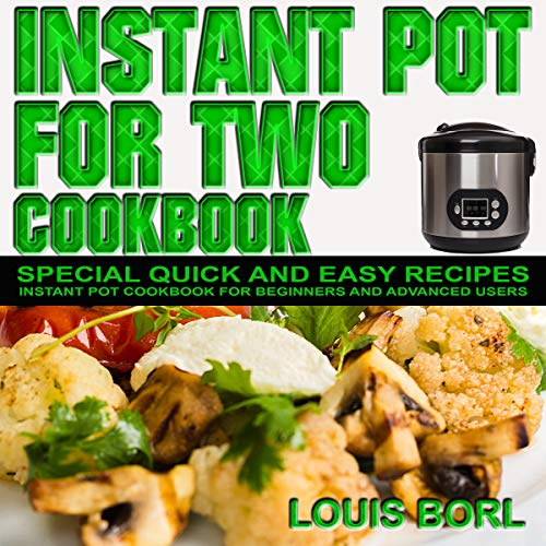 Instant pot for Two cookbook: SPECIAL Quick and Easy recipes.  Instant pot recipes book – Instant pot CookBook for beginners and Advanced Users by Louis Borl