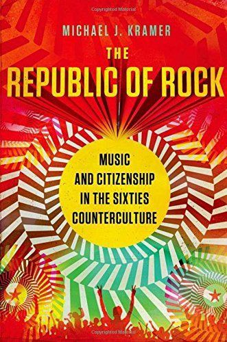 The Republic of Rock: Music and Citizenship in the Sixties Counterculture (Republic Rocks)