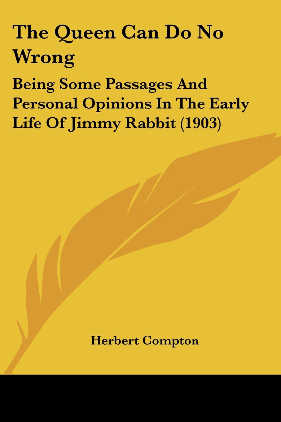 Download The Queen Can Do No Wrong: Being Some Passages And Personal Opinions In The Early Life Of Jimmy Rabbit (1903) PDF