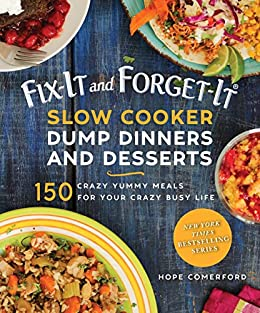150 crazy yummy meals for your crazy busy life!  Fix-It and Forget-It Slow Cooker Dump Dinners and Desserts by Hope Comerford