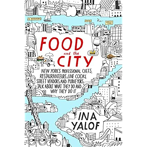 food and the city new york s professional chefs restaurateurs line cooks street vendors and purveyors talk about what they do and why they do it