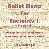 Ballet Music For Exercises 1, Track 1-8: Original Scores to the Soundtrack Sheet Music for Your Ipad or Kindle