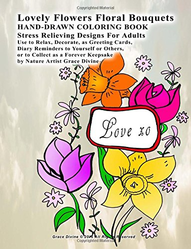 Lovely Flowers Floral Bouquets HAND-DRAWN COLORING BOOK Stress Relieving Designs For Adults  Use to Relax, Decorate, as Greeting Cards,  Diary ... Keepsake  by Nature Artist Grace Divine -
