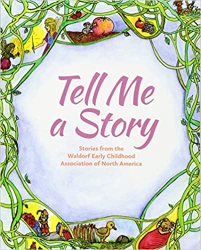 Tell Me A Story Stories From The Waldorf Early Childhood Association Of North America 1st Edition