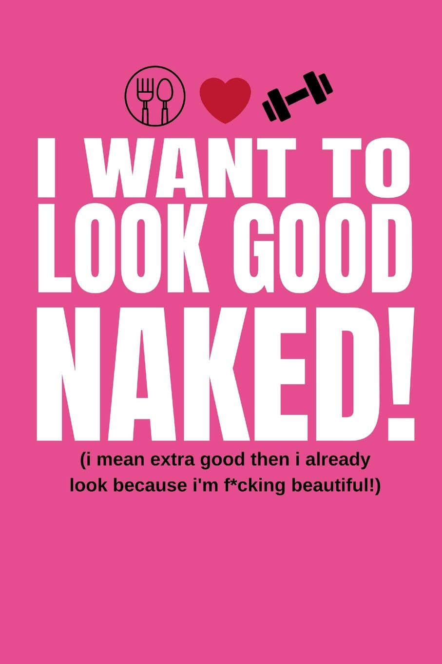 I Want To Look Good Naked! (I Mean Extra Good Then I Already Look Because  I'm F*cking Beautiful!): Inspiring Quote Food Diary and Fitness Planner For  Weight ...