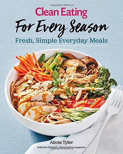 Clean Eating For Every Season: Fresh, Simple Everyday Meals