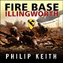 Fire Base Illingworth: An Epic True Story of Remarkable Courage Against Staggering Odds Audiobook by Philip Keith Narrated by Michael Prichard