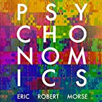 Psychonomics: How Modern Science Aims to Conquer the Mind and How the Mind Prevails | Eric Robert Morse