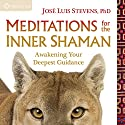 Meditations for the Inner Shaman: Awakening Your Deepest Guidance Speech by José Luis Stevens PhD Narrated by José Luis Stevens PhD